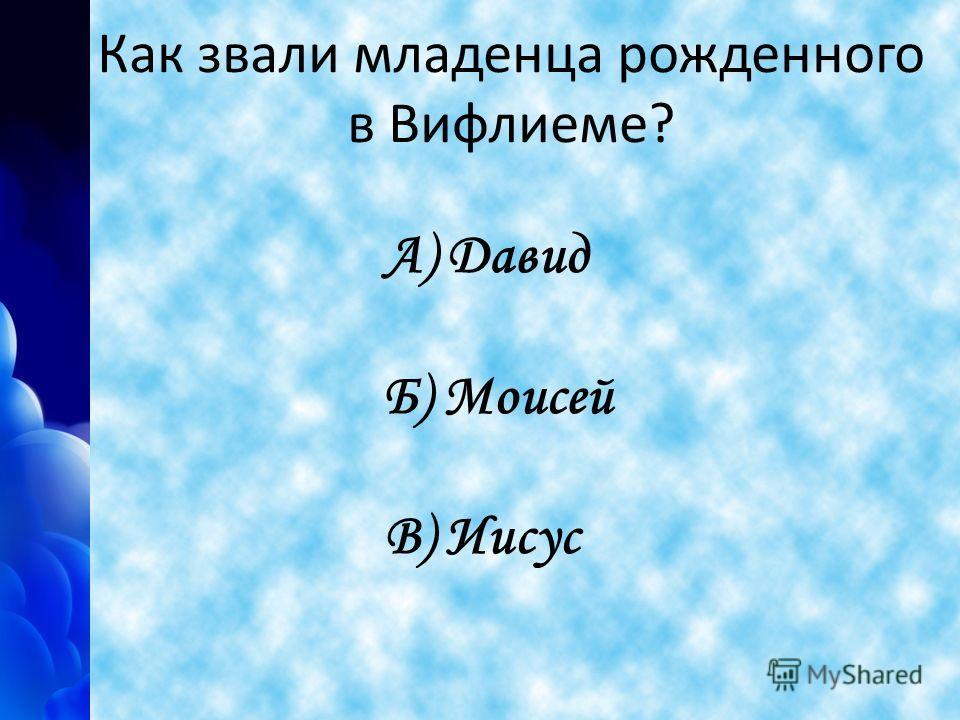 Как звали младенца рожденного в Вифлиеме? А) Давид Б) Моисей В) Иисус