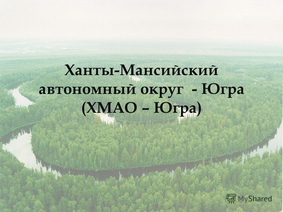 Ханты-Мансийский автономный округ - Югра (ХМАО – Югра)