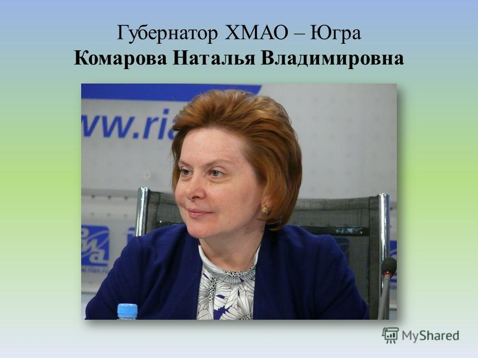 Губернатор ХМАО – Югра Комарова Наталья Владимировна