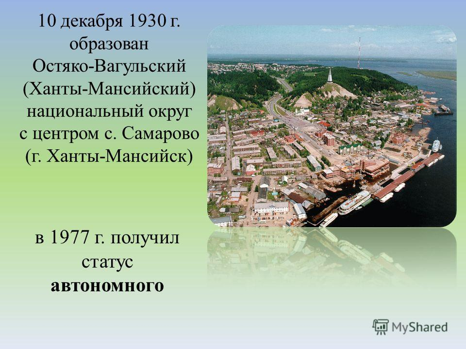 10 декабря 1930 г. образован Остяко-Вагульский (Ханты-Мансийский) национальный округ с центром с. Самарово (г. Ханты-Мансийск) в 1977 г. получил статус автономного