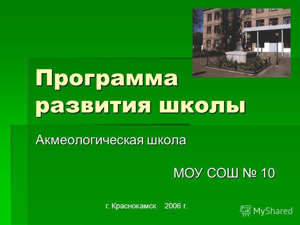 Программа развития школы Акмеологическая школа г. Краснокамск 2006 г. МОУ СОШ 10