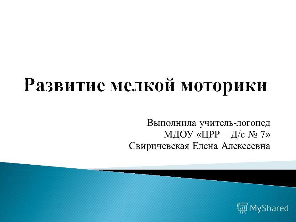 Выполнила учитель-логопед МДОУ «ЦРР – Д/с 7» Свиричевская Елена Алексеевна