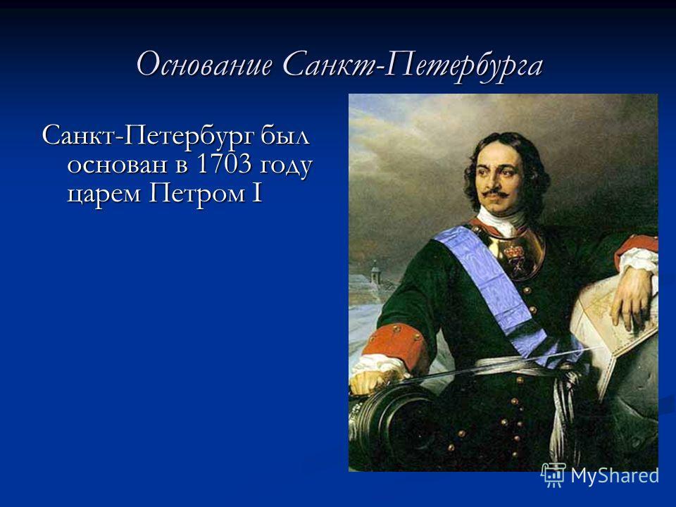 Основание Санкт-Петербурга Санкт-Петербург был основан в 1703 году царем Петром I