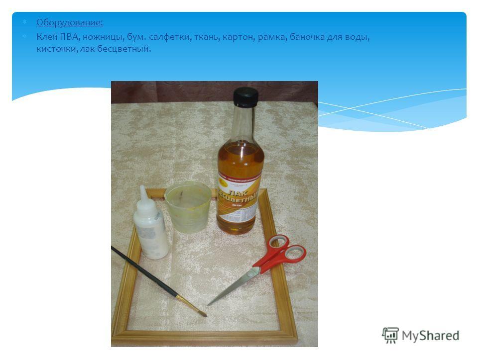 Оборудование: Клей ПВА, ножницы, бум. салфетки, ткань, картон, рамка, баночка для воды, кисточки, лак бесцветный.