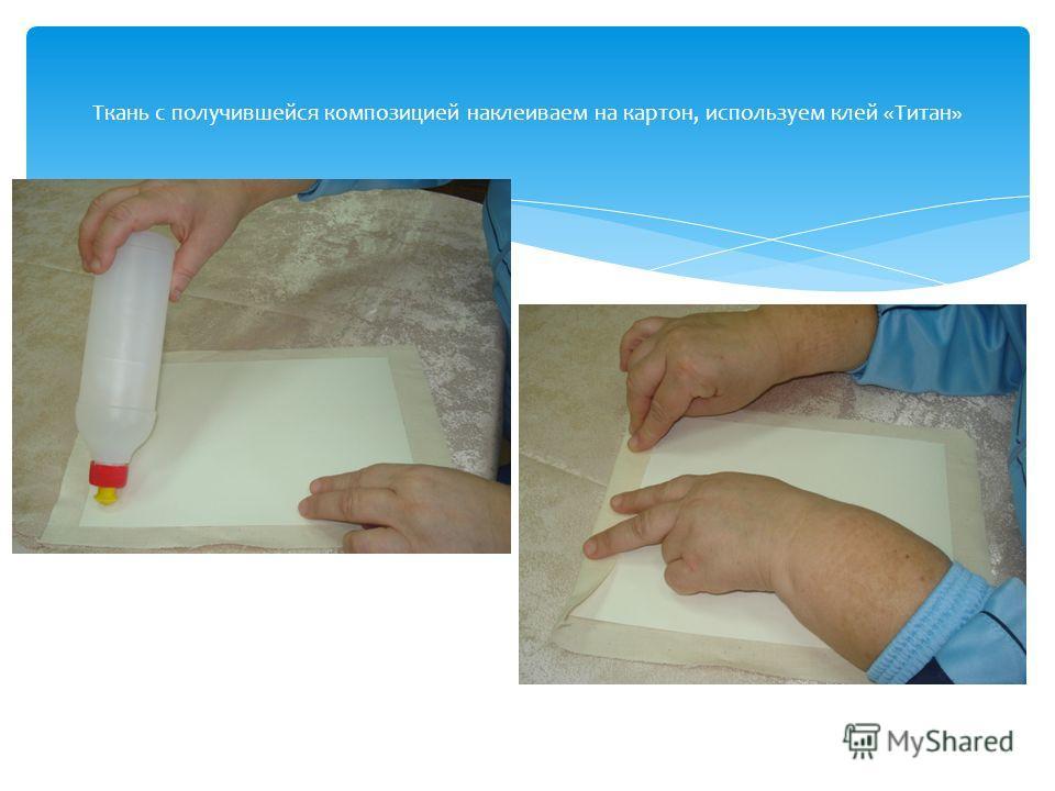 Ткань с получившейся композицией наклеиваем на картон, используем клей «Титан»