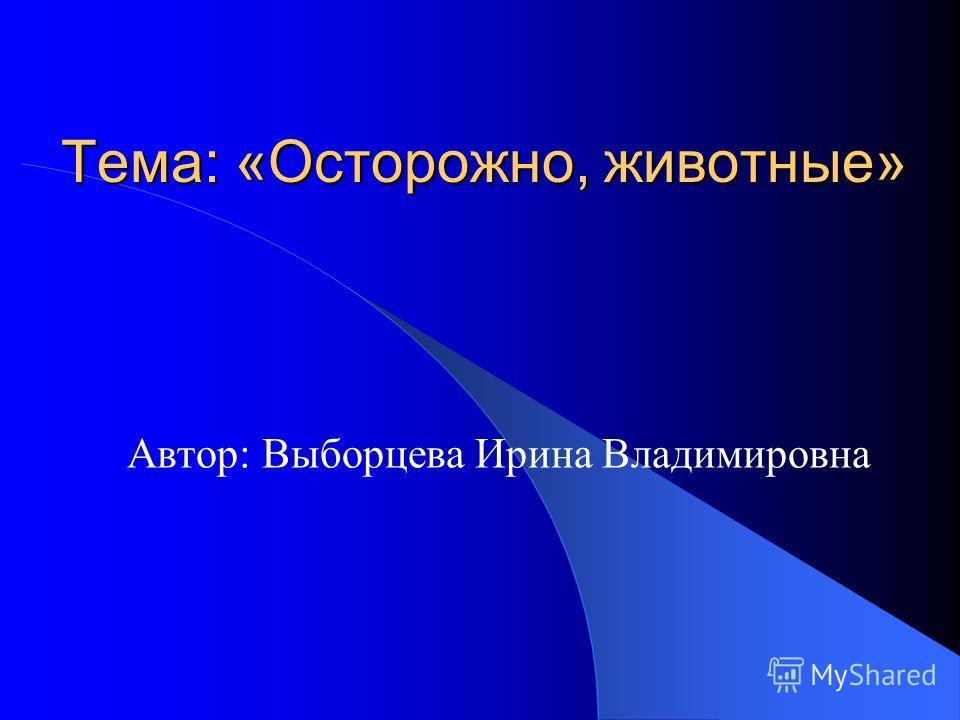 Тема: «Осторожно, животные» Автор: Выборцева Ирина Владимировна