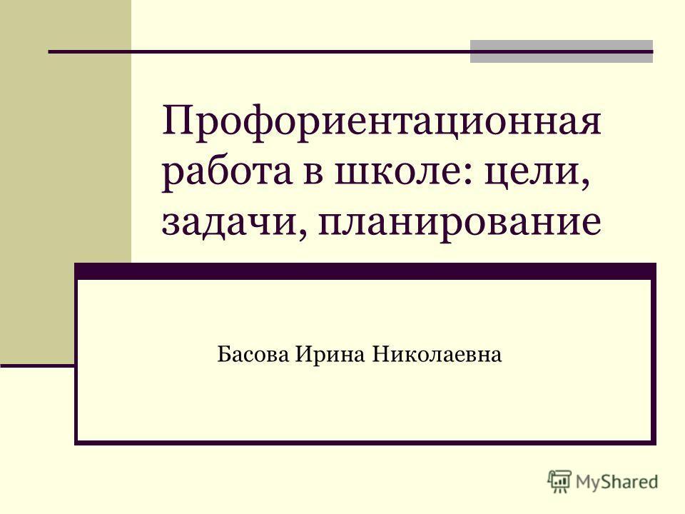 Профориентационная работа в школе: цели, задачи, планирование Басова Ирина Николаевна