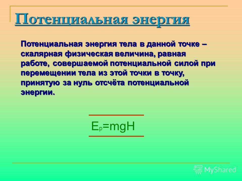Потенциальная энергия Потенциальная энергия тела в данной точке – скалярная физическая величина, равная работе, совершаемой потенциальной силой при перемещении тела из этой точки в точку, принятую за нуль отсчёта потенциальной энергии. E p =mgH