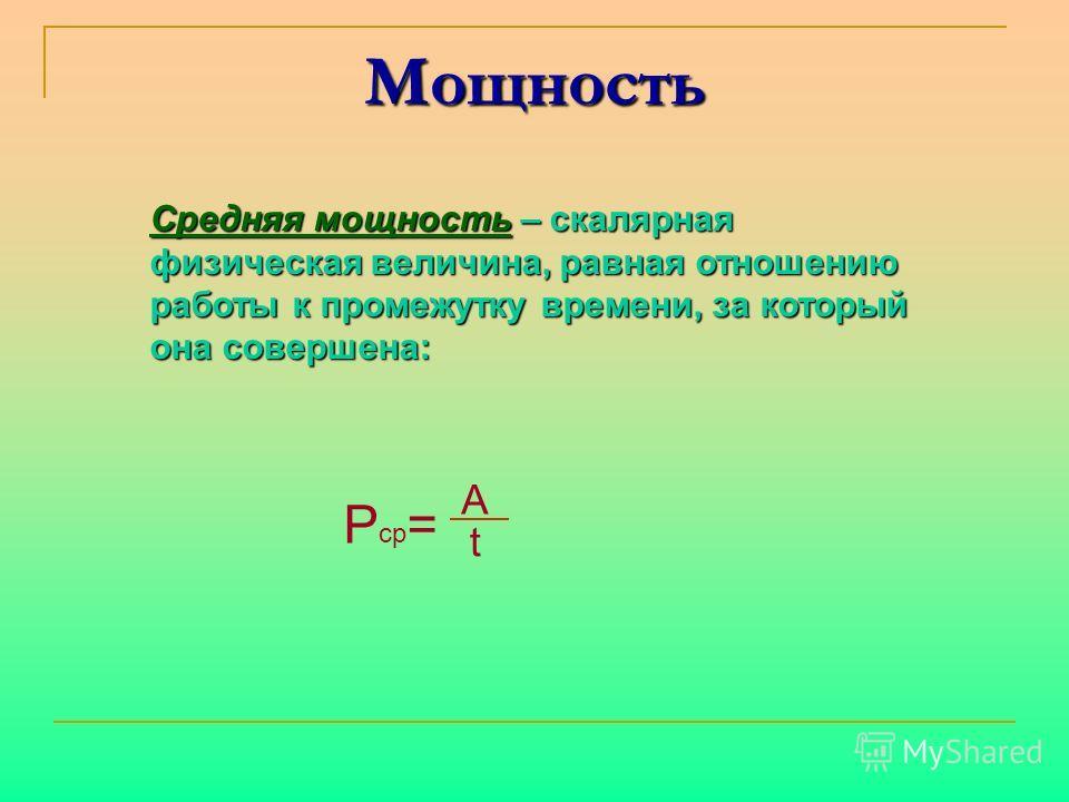 Мощность Средняя мощность – скалярная физическая величина, равная отношению работы к промежутку времени, за который она совершена: P ср = t A