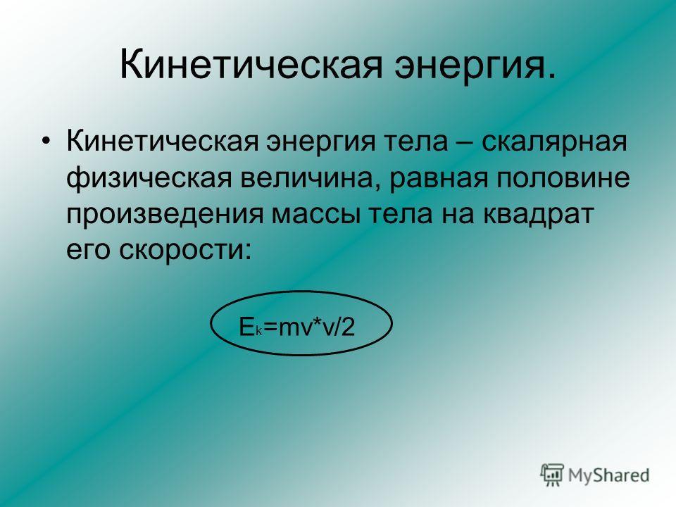 Кинетическая энергия. Кинетическая энергия тела – скалярная физическая величина, равная половине произведения массы тела на квадрат его скорости: E k =mv*v/2