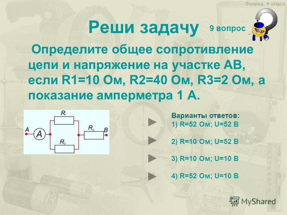 Реши задачу Определите общее сопротивление цепи и напряжение на участке АВ, если R1=10 Ом, R2=40 Ом, R3=2 Ом, а показание амперметра 1 А. 9 вопрос Варианты ответов: 1) R=52 Ом; U=52 B 2) R=10 Ом; U=52 B 3) R=10 Ом; U=10 B 4) R=52 Ом; U=10 B