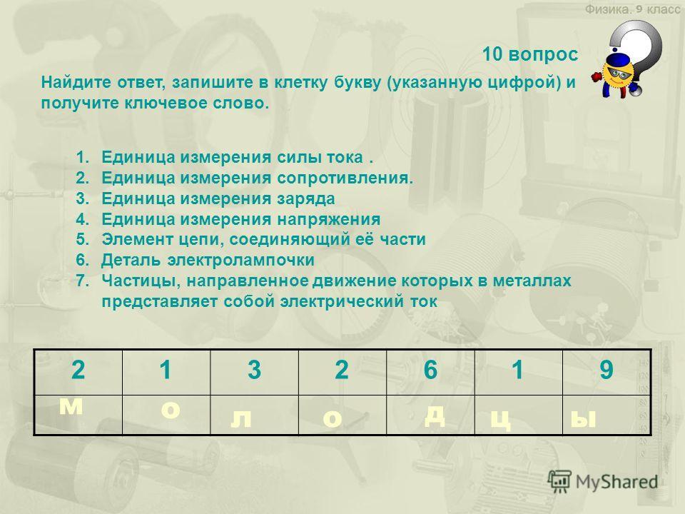 Найдите ответ, запишите в клетку букву (указанную цифрой) и получите ключевое слово. 10 вопрос 1.Единица измерения силы тока. 2.Единица измерения сопротивления. 3.Единица измерения заряда 4.Единица измерения напряжения 5.Элемент цепи, соединяющий её