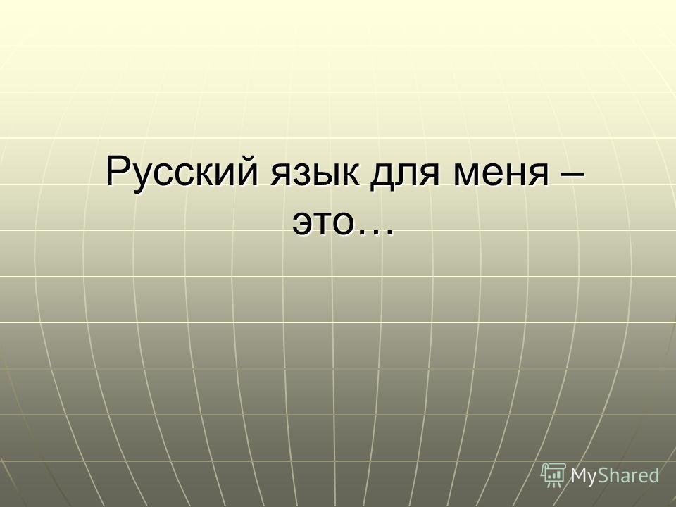 Русский язык для меня – это…