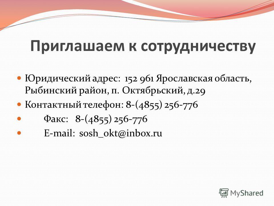 Приглашаем к сотрудничеству Юридический адрес: 152 961 Ярославская область, Рыбинский район, п. Октябрьский, д.29 Контактный телефон: 8-(4855) 256-776 Факс: 8-(4855) 256-776 E-mail: sosh_okt@inbox.ru