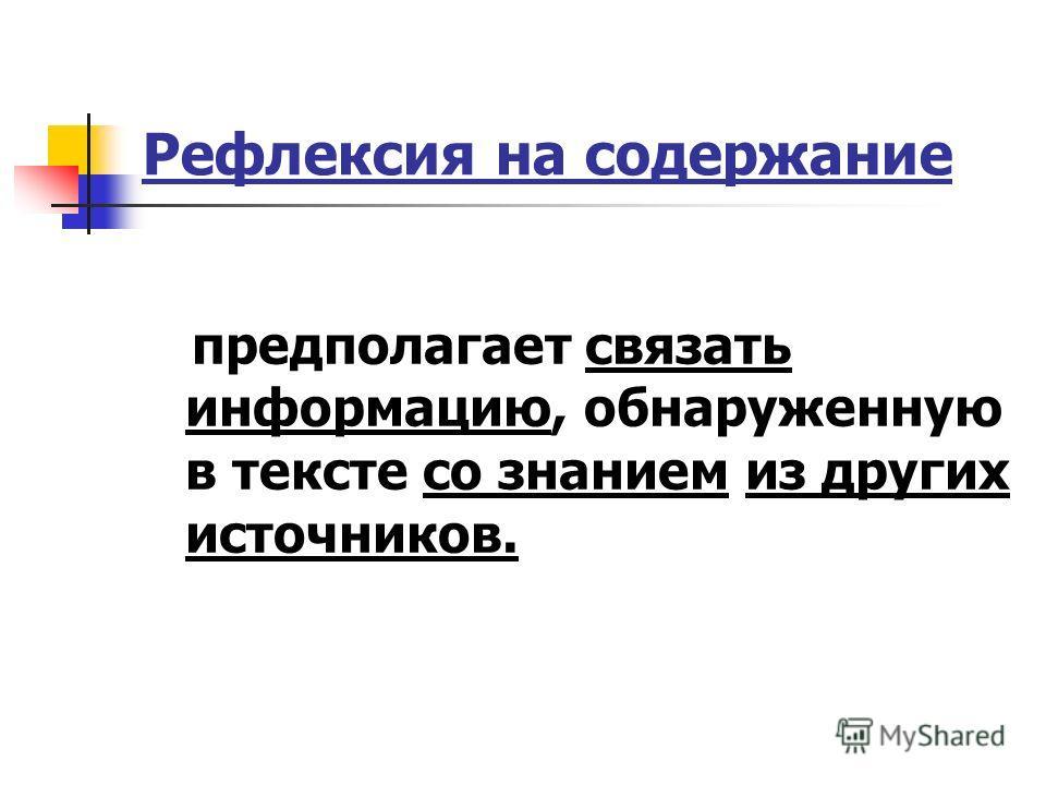 Рефлексия на содержание предполагает связать информацию, обнаруженную в тексте со знанием из других источников.
