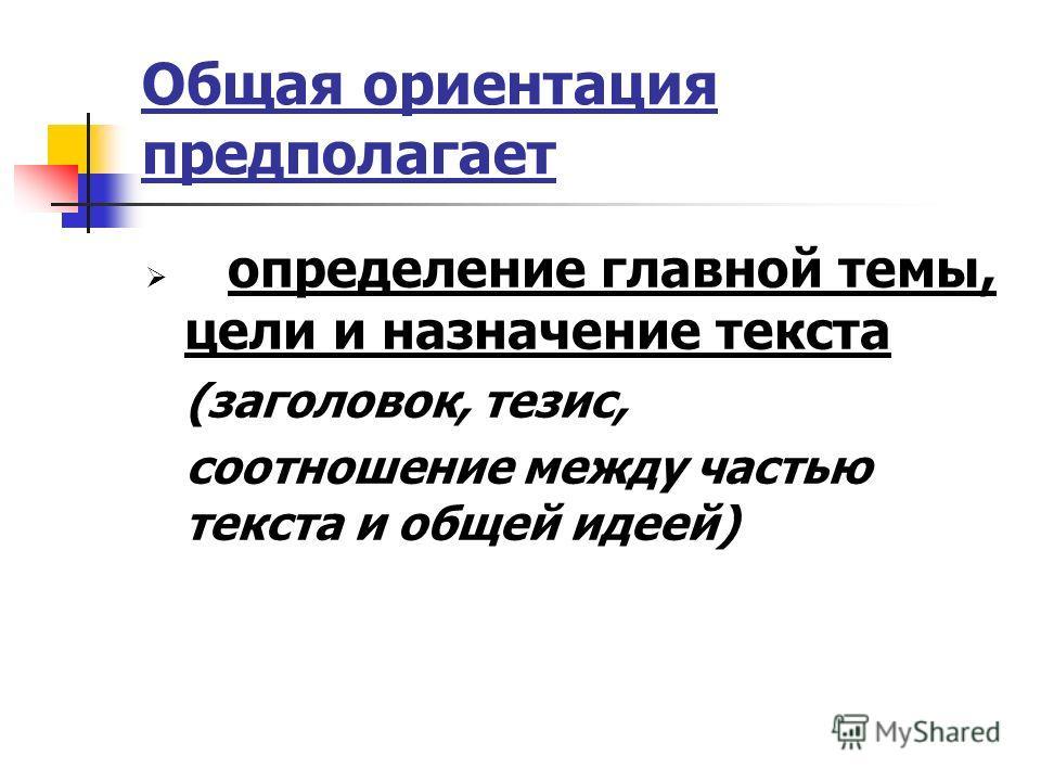 Общая ориентация предполагает определение главной темы, цели и назначение текста (заголовок, тезис, соотношение между частью текста и общей идеей)