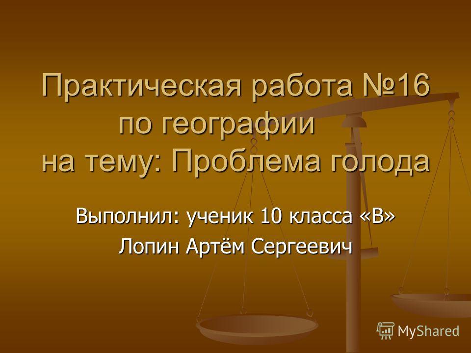 Практическая работа 16 по географии на тему: Проблема голода Выполнил: ученик 10 класса «В» Лопин Артём Сергеевич