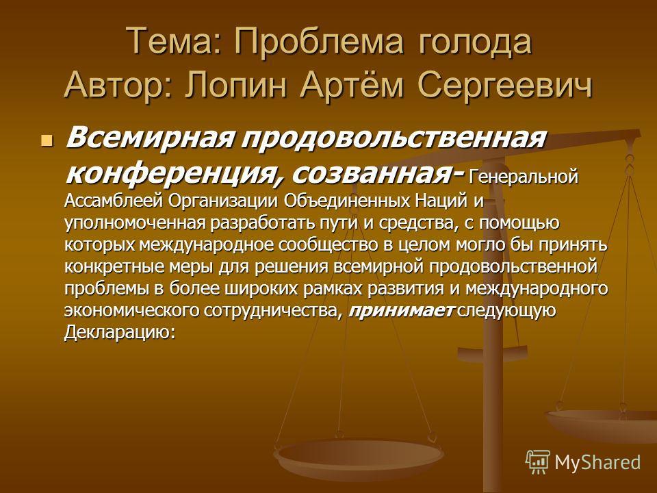 Тема: Проблема голода Автор: Лопин Артём Сергеевич Всемирная продовольственная конференция, созванная- Генеральной Ассамблеей Организации Объединенных Наций и уполномоченная разработать пути и средства, с помощью которых международное сообщество в це