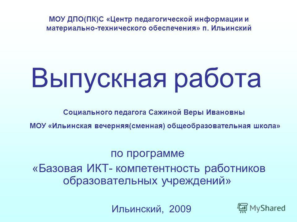 Выпускная работа по программе «Базовая ИКТ- компетентность работников образовательных учреждений» Ильинский, 2009 МОУ ДПО(ПК)С «Центр педагогической и