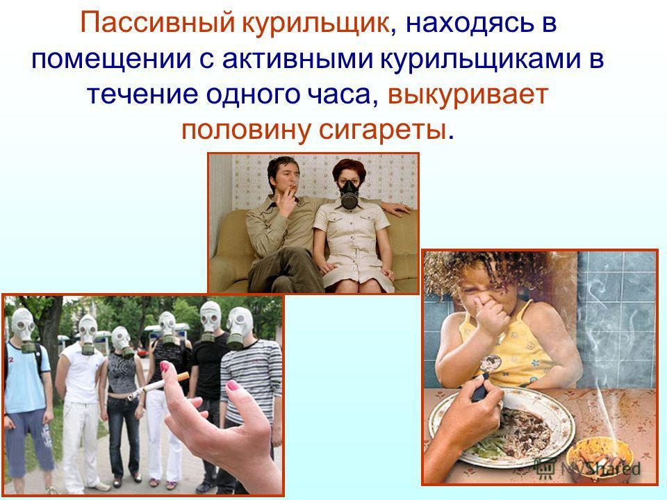 Пассивный курильщик, находясь в помещении с активными курильщиками в течение одного часа, выкуривает половину сигареты.