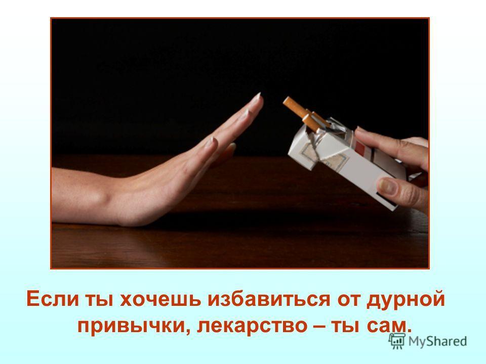 Если ты хочешь избавиться от дурной привычки, лекарство – ты сам.