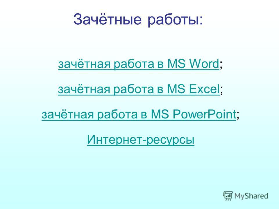 зачётная работа в MS Wordзачётная работа в MS Word; зачётная работа в MS Excelзачётная работа в MS Excel; зачётная работа в MS PowerPointзачётная работа в MS PowerPoint; Интернет-ресурсы Зачётные работы:
