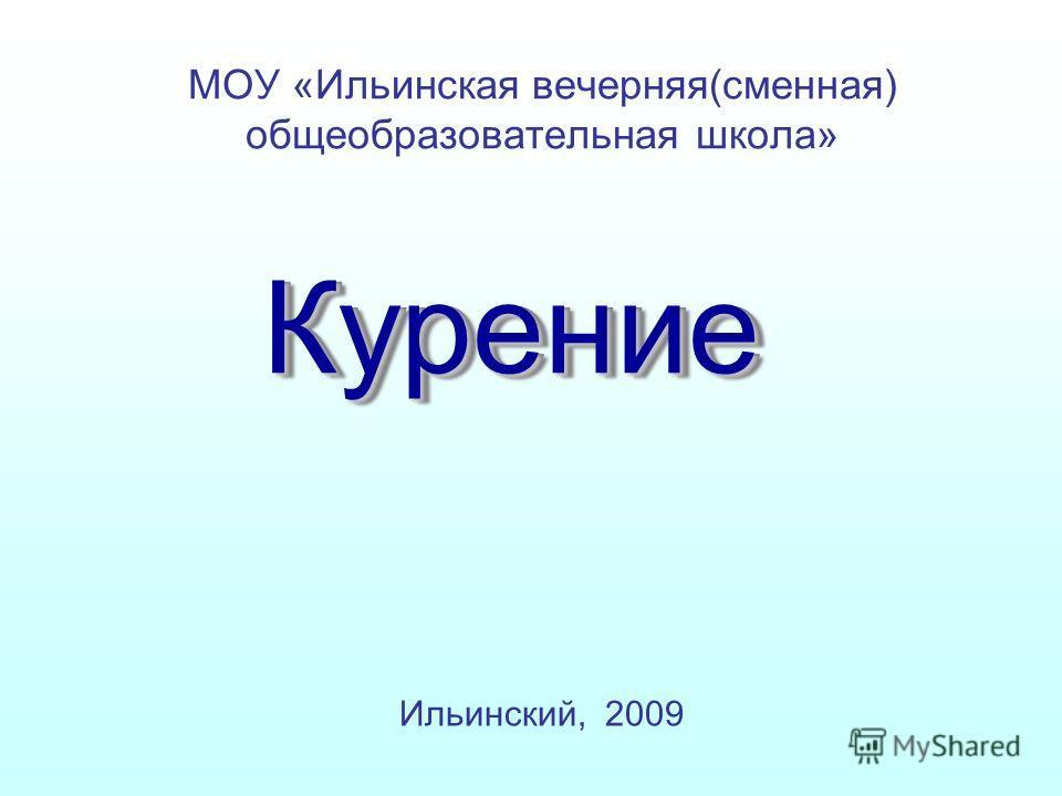 КурениеКурение МОУ «Ильинская вечерняя(сменная) общеобразовательная школа» Ильинский, 2009
