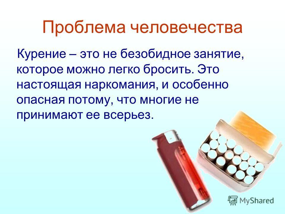 Проблема человечества Курение – это не безобидное занятие, которое можно легко бросить. Это настоящая наркомания, и особенно опасная потому, что многи