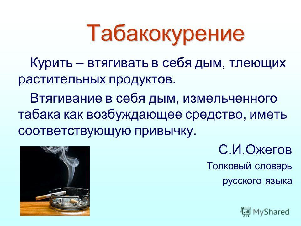 Табакокурение Курить – втягивать в себя дым, тлеющих растительных продуктов. Втягивание в себя дым, измельченного табака как возбуждающее средство, иметь соответствующую привычку. С.И.Ожегов Толковый словарь русского языка