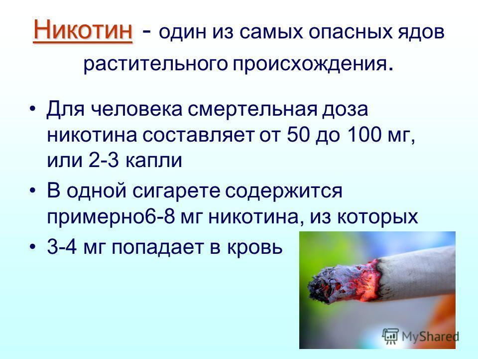 Никотин Никотин - один из самых опасных ядов растительного происхождения. Для человека смертельная доза никотина составляет от 50 до 100 мг, или 2-3 капли В одной сигарете содержится примерно6-8 мг никотина, из которых 3-4 мг попадает в кровь