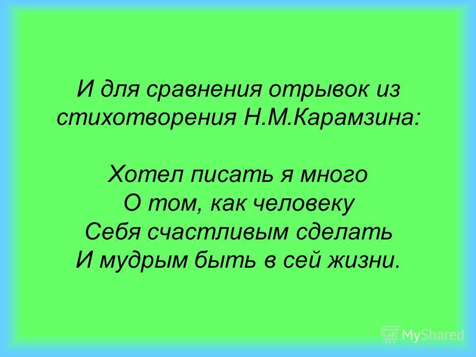 И для сравнения отрывок из стихотворения Н.М.Карамзина: Хотел писать я много О том, как человеку Себя счастливым сделать И мудрым быть в сей жизни.