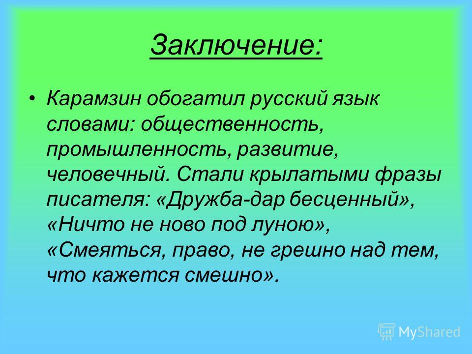 Заключение: Карамзин обогатил русский язык словами: общественность, промышленность, развитие, человечный. Стали крылатыми фразы писателя: «Дружба-дар бесценный», «Ничто не ново под луною», «Смеяться, право, не грешно над тем, что кажется смешно».