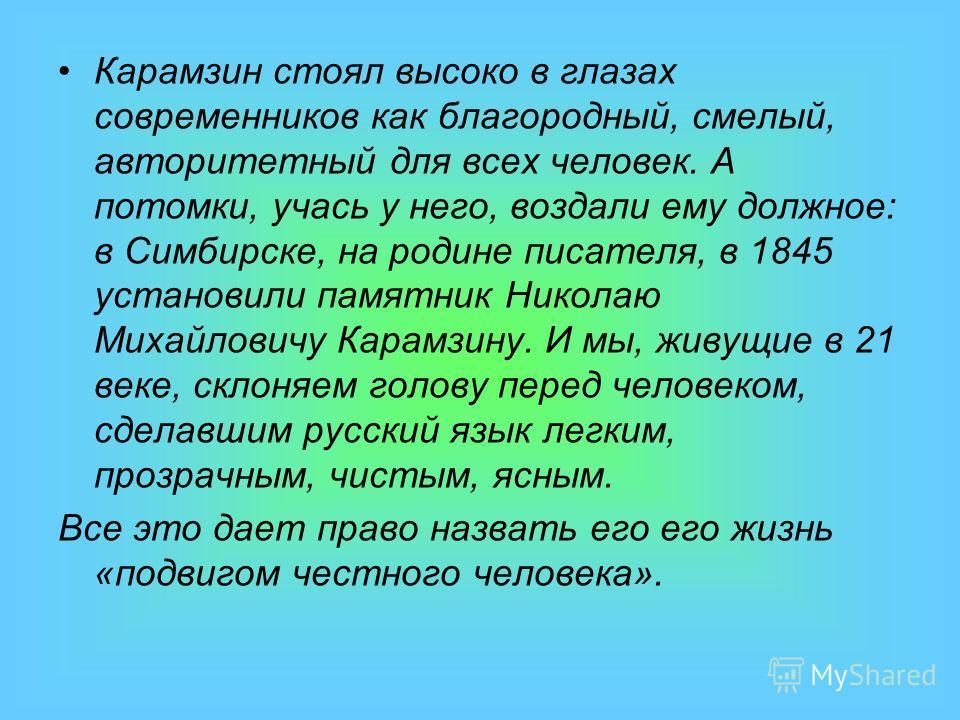 Карамзин стоял высоко в глазах современников как благородный, смелый, авторитетный для всех человек. А потомки, учась у него, воздали ему должное: в Симбирске, на родине писателя, в 1845 установили памятник Николаю Михайловичу Карамзину. И мы, живущи