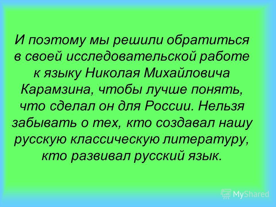И поэтому мы решили обратиться в своей исследовательской работе к языку Николая Михайловича Карамзина, чтобы лучше понять, что сделал он для России. Нельзя забывать о тех, кто создавал нашу русскую классическую литературу, кто развивал русский язык.