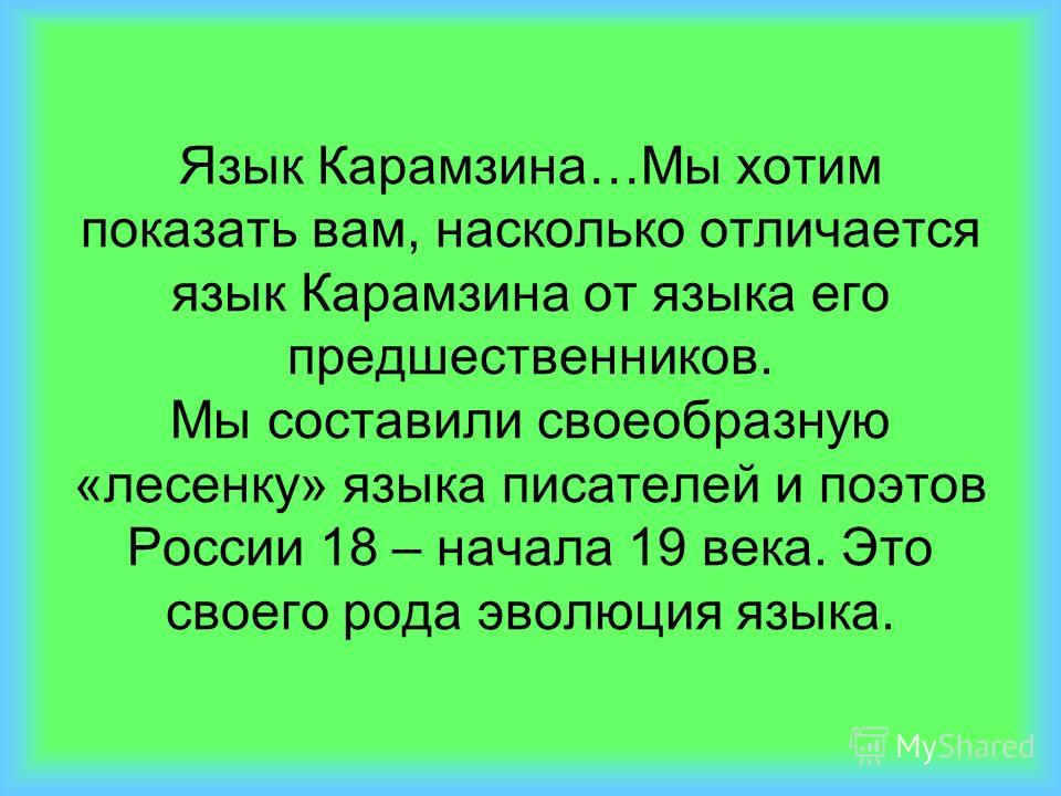 Язык Карамзина…Мы хотим показать вам, насколько отличается язык Карамзина от языка его предшественников. Мы составили своеобразную «лесенку» языка писателей и поэтов России 18 – начала 19 века. Это своего рода эволюция языка.