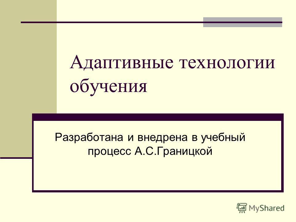 Адаптивные технологии обучения Разработана и внедрена в учебный процесс А.С.Границкой