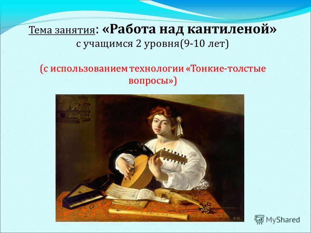 Тема занятия : «Работа над кантиленой» с учащимся 2 уровня(9-10 лет) (с использованием технологии «Тонкие-толстые вопросы»)