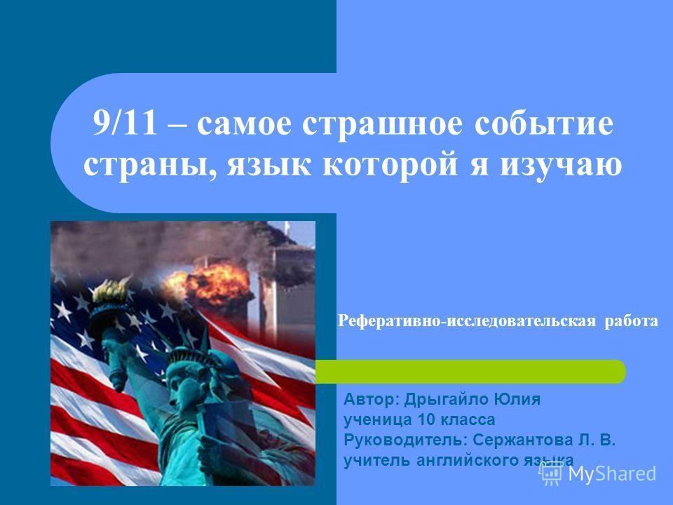 9/11 – самое страшное событие страны, язык которой я изучаю Реферативно-исследовательская работа Автор: Дрыгайло Юлия ученица 10 класса Руководитель: Сержантова Л. В. учитель английского языка