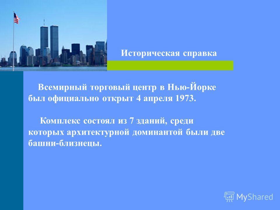 Всемирный торговый центр в Нью-Йорке был официально открыт 4 апреля 1973. Комплекс состоял из 7 зданий, среди которых архитектурной доминантой были две башни-близнецы. Историческая справка