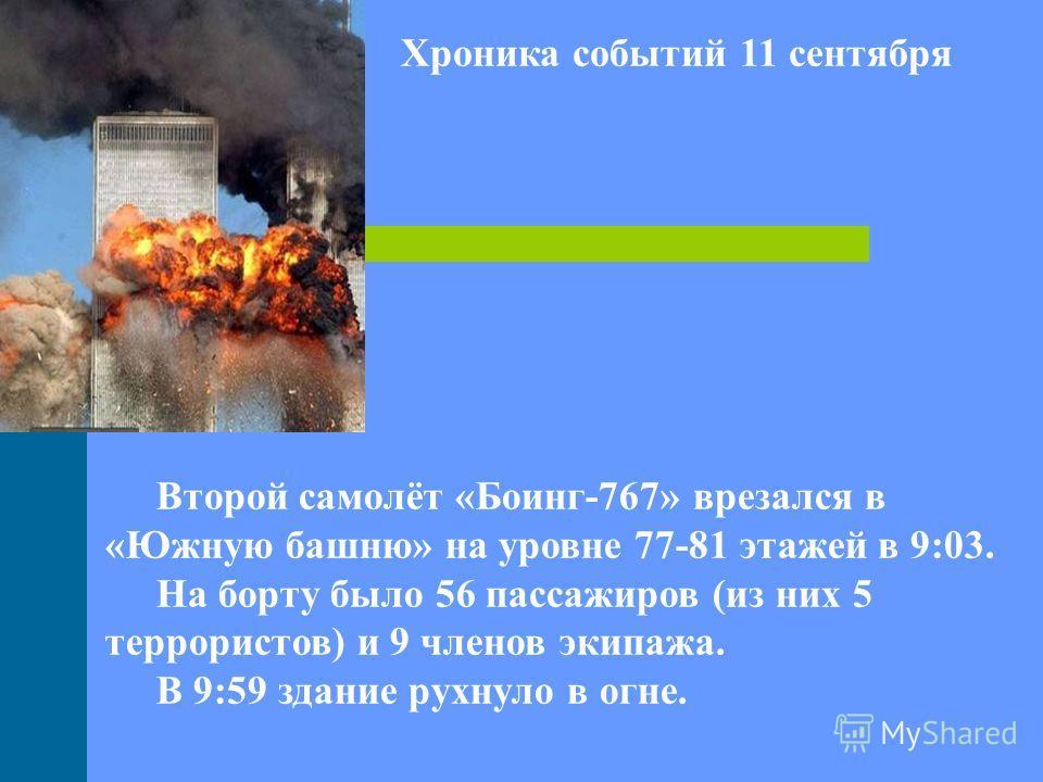 Хроника событий 11 сентября Второй самолёт «Боинг-767» врезался в «Южную башню» на уровне 77-81 этажей в 9:03. На борту было 56 пассажиров (из них 5 террористов) и 9 членов экипажа. В 9:59 здание рухнуло в огне.