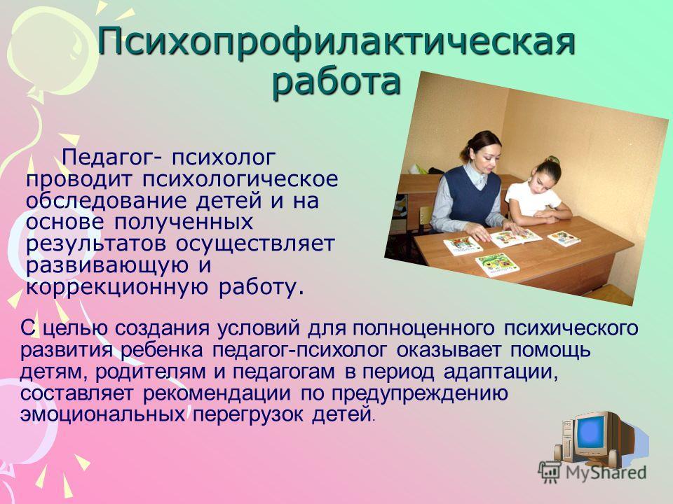 Психопрофилактическая работа Педагог- психолог проводит психологическое обследование детей и на основе полученных результатов осуществляет развивающую и коррекционную работу. С целью создания условий для полноценного психического развития ребенка пед