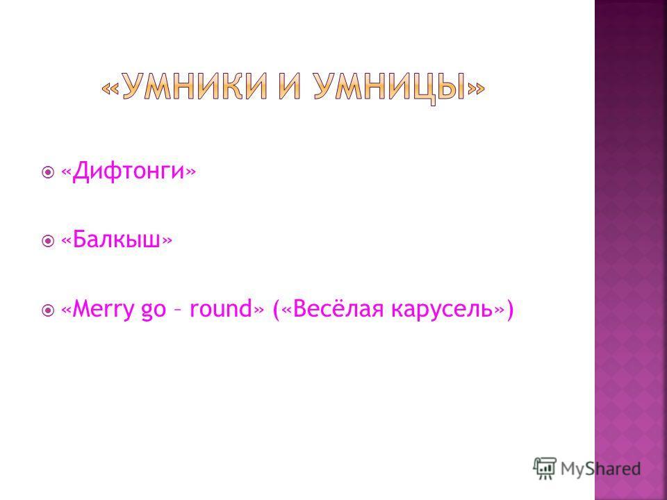 «Дифтонги» «Балкыш» «Merry go – round» («Весёлая карусель»)