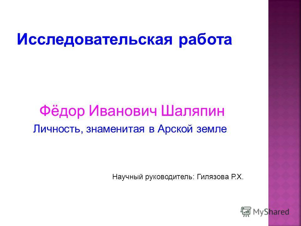 Фёдор Иванович Шаляпин Личность, знаменитая в Арской земле Научный руководитель: Гилязова Р.Х.