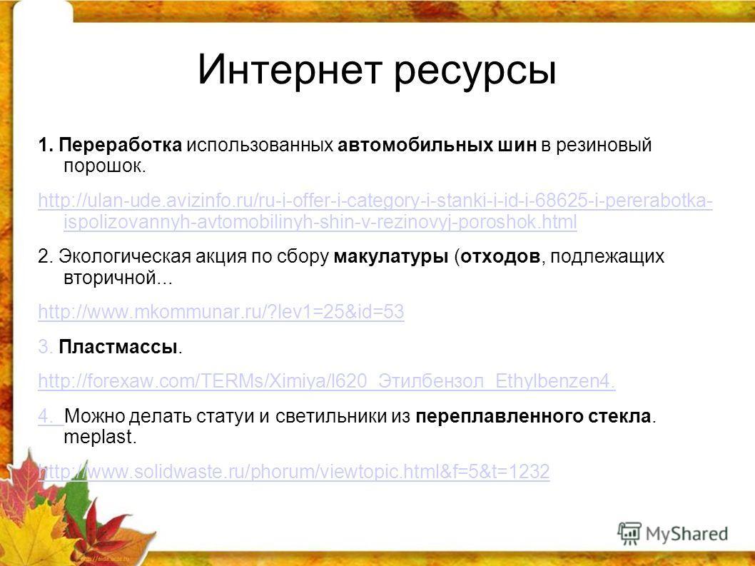 Интернет ресурсы 1. Переработка использованных автомобильных шин в резиновый порошок. http://ulan-ude.avizinfo.ru/ru-i-offer-i-category-i-stanki-i-id-i-68625-i-pererabotka- ispolizovannyh-avtomobilinyh-shin-v-rezinovyj-poroshok.html 2. Экологическая