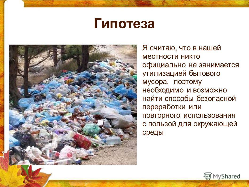 Гипотеза Я считаю, что в нашей местности никто официально не занимается утилизацией бытового мусора, поэтому необходимо и возможно найти способы безопасной переработки или повторного использования с пользой для окружающей среды