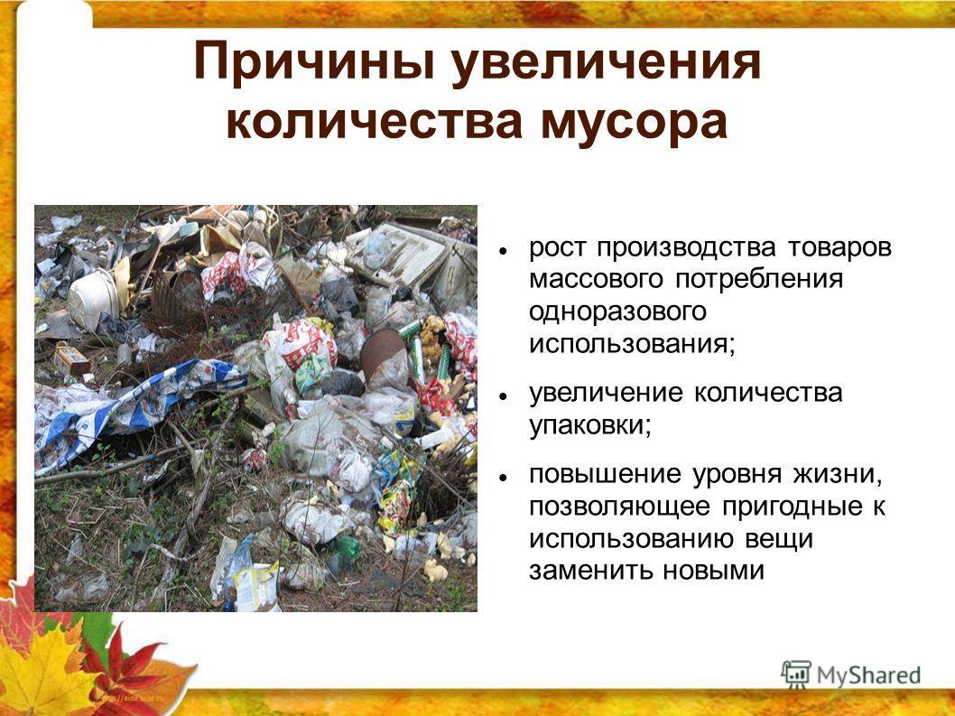 Причины увеличения количества мусора рост производства товаров массового потребления одноразового использования; увеличение количества упаковки; повышение уровня жизни, позволяющее пригодные к использованию вещи заменить новыми