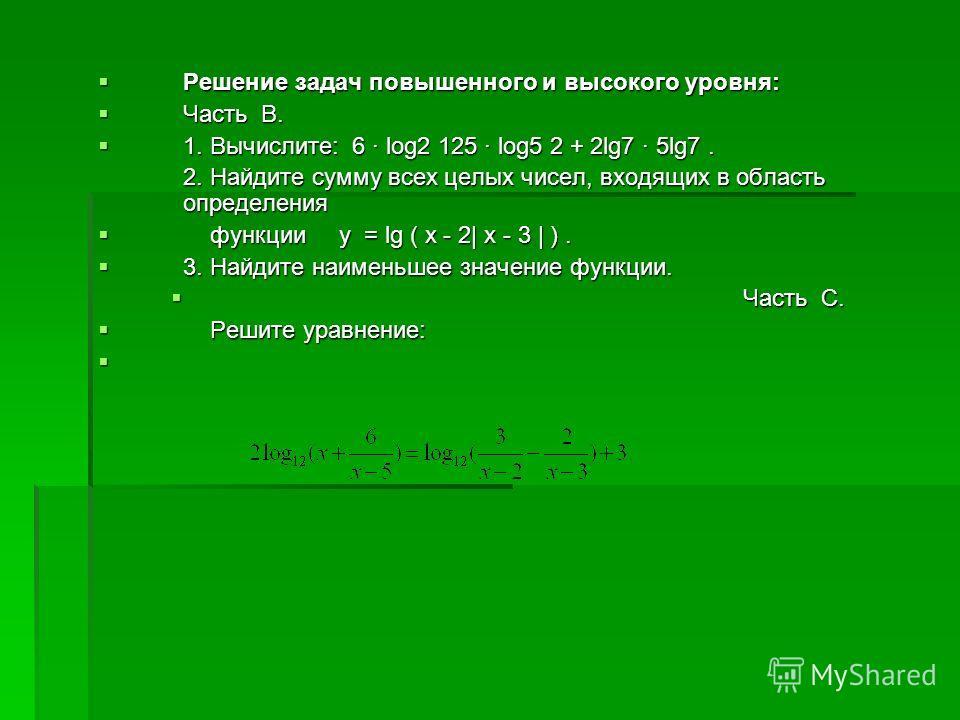 Решение задач повышенного и высокого уровня: Решение задач повышенного и высокого уровня: Часть В. Часть В. 1. Вычислите: 6 · log2 125 · log5 2 + 2lg7 · 5lg7. 1. Вычислите: 6 · log2 125 · log5 2 + 2lg7 · 5lg7. 2. Найдите сумму всех целых чисел, входя