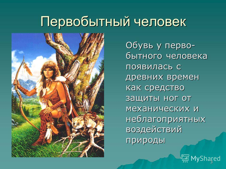 3 Первобытный человек Обувь у перво- бытного человека появилась с древних времен как средство защиты ног от механических и неблагоприятных воздействий природы