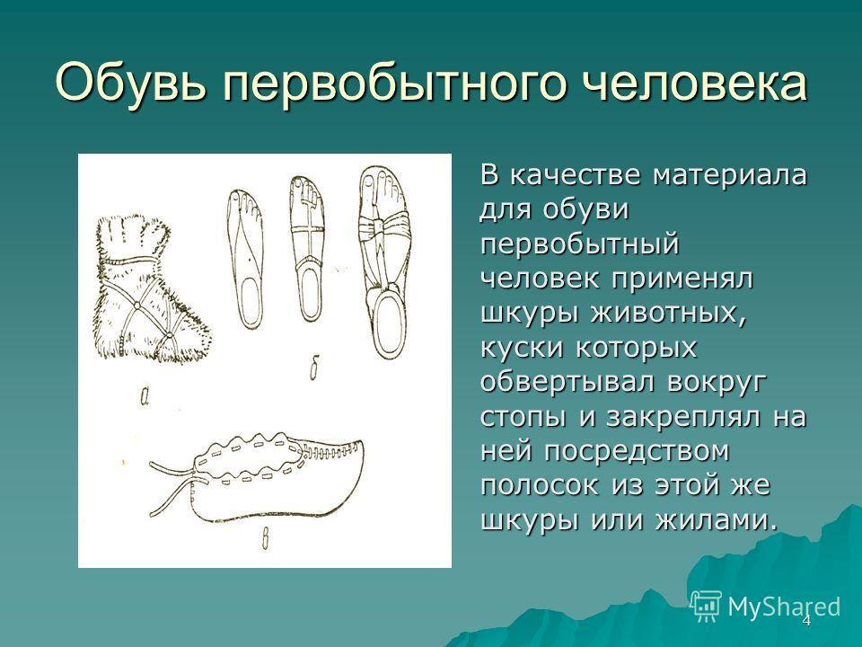 4 Обувь первобытного человека В качестве материала для обуви первобытный человек применял шкуры животных, куски которых обвертывал вокруг стопы и закреплял на ней посредством полосок из этой же шкуры или жилами.