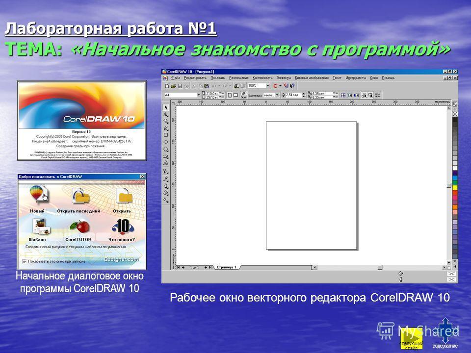 Лабораторная работа 1 ТЕМА: «Начальное знакомство с программой» следующий слайд содержание Начальное диалоговое окно программы CorelDRAW 10 Рабочее окно векторного редактора CorelDRAW 10